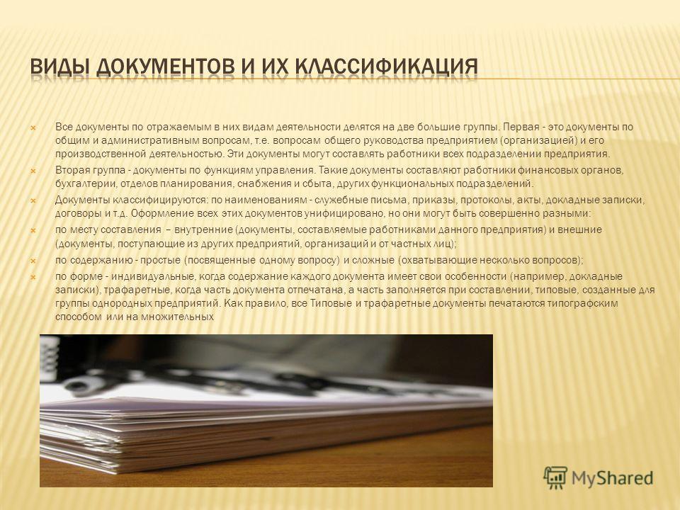Все документы по отражаемым в них видам деятельности делятся на две большие группы. Первая - это документы по общим и административным вопросам, т.е. вопросам общего руководства предприятием (организацией) и его производственной деятельностью. Эти до