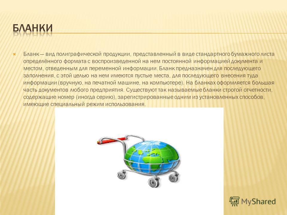 Бланк вид полиграфической продукции, представленный в виде стандартного бумажного листа определённого формата с воспроизведенной на нем постоянной информацией документа и местом, отведенным для переменной информации. Бланк предназначен для последующе