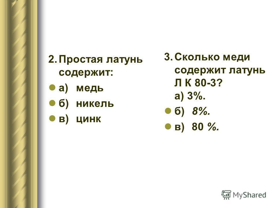 2.Простая латунь содержит: а)медь б)никель в)цинк 3.Сколько меди содержит латунь Л К 80-3? а) 3%. б)8%. в)80 %.