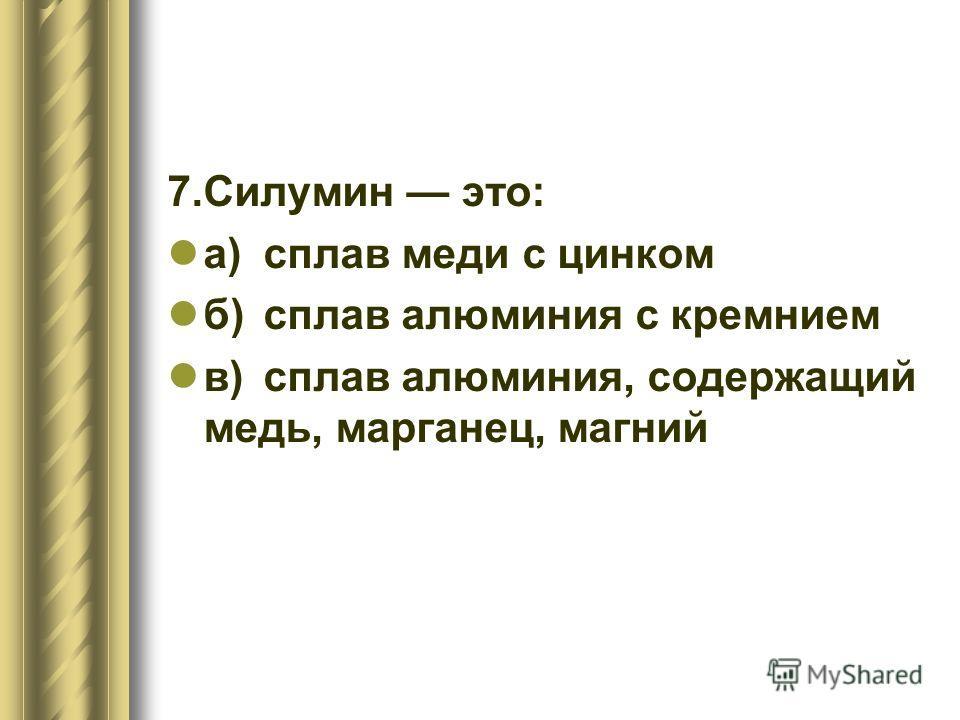 7.Силумин это: а)сплав меди с цинком б)сплав алюминия с кремнием в)сплав алюминия, содержащий медь, марганец, магний