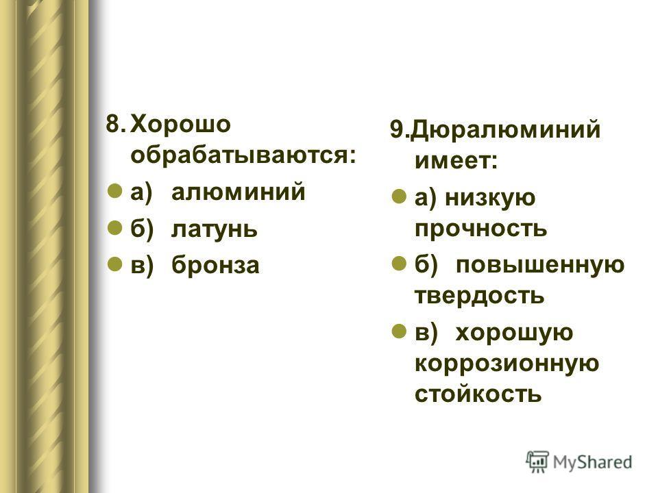 8.Хорошо обрабатываются: а)алюминий б)латунь в)бронза 9.Дюралюминий имеет: а) низкую прочность б)повышенную твердость в)хорошую коррозионную стойкость