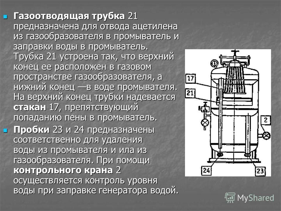 Газоотводящая трубка 21 предназначена для отвода ацетилена из газообразователя в промыватель и заправки воды в промыватель. Трубка 21 устроена так, что верхний конец ее расположен в газовом пространстве газообразователя, а нижний конец в воде промыва