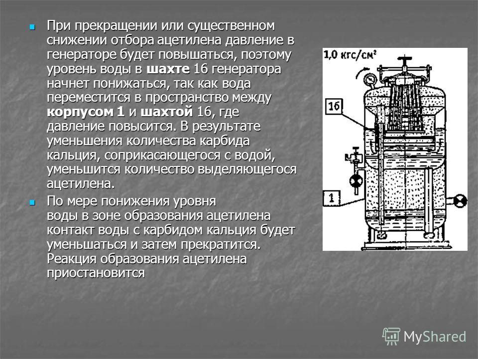При прекращении или существенном снижении отбора ацетилена давление в генераторе будет повышаться, поэтому уровень воды в шахте 16 генератора начнет понижаться, так как вода переместится в пространство между корпусом 1 и шахтой 16, где давление повыс