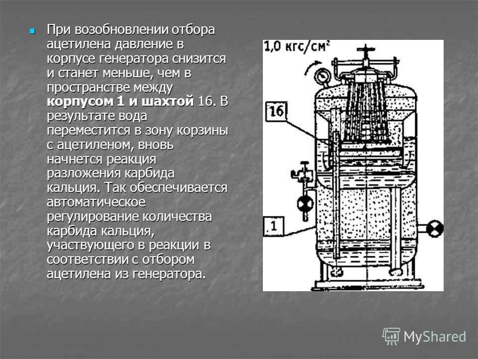 При возобновлении отбора ацетилена давление в корпусе генератора снизится и станет меньше, чем в пространстве между корпусом 1 и шахтой 16. В результа