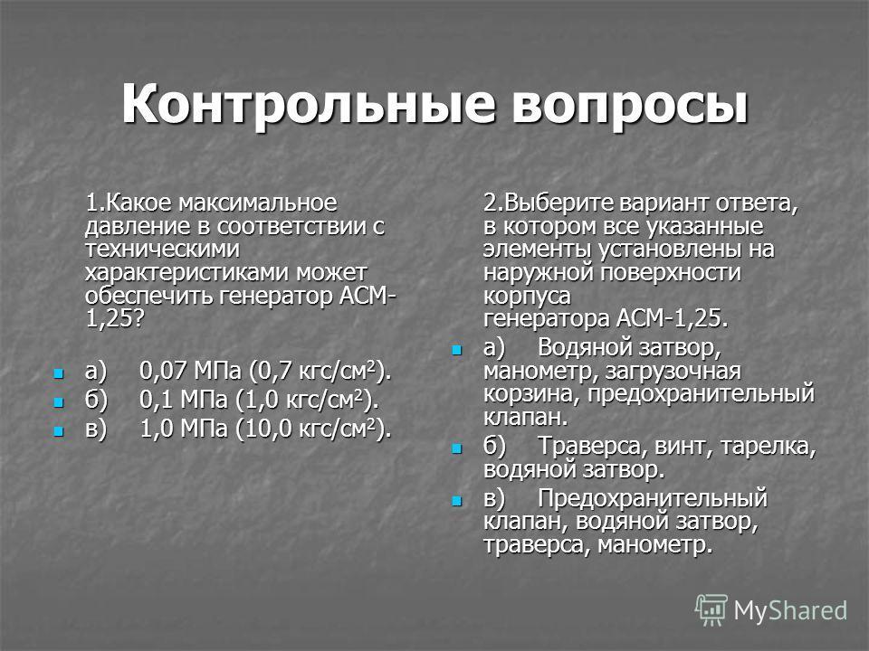Контрольные вопросы 1.Какое максимальное давление в соответствии с техническими характеристиками может обеспечить генератор АСМ- 1,25? а)0,07 МПа (0,7