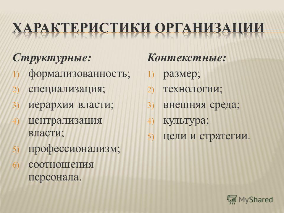 Структурные: 1) формализованность; 2) специализация; 3) иерархия власти; 4) централизация власти; 5) профессионализм; 6) соотношения персонала. Контекстные: 1) размер; 2) технологии; 3) внешняя среда; 4) культура; 5) цели и стратегии.