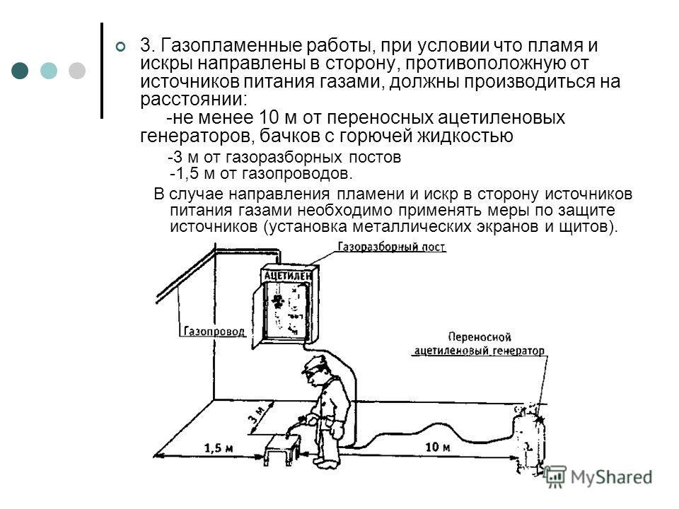 3. Газопламенные работы, при условии что пламя и искры направлены в сторону, противоположную от источников питания газами, должны производиться на расстоянии: -не менее 10 м от переносных ацетиленовых генераторов, бачков с горючей жидкостью -3 м от г