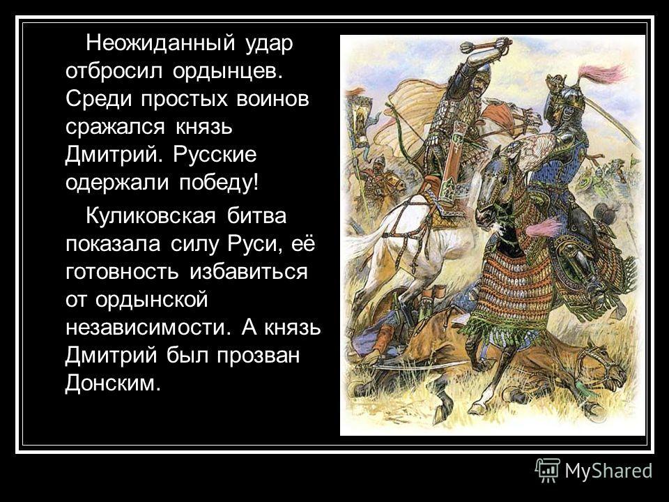 В бой вступили передовые полки, а потом и основные силы. Пехоте Мамая удалось потеснить Большой полк русских. Полк Левой руки был смят татарской конницей. В решающий момент во фланг коннице Мамая ударил Засадный полк. Им руководил воевода князь Дмитр