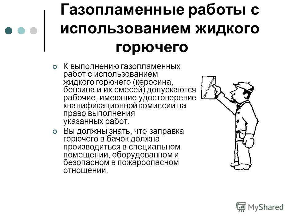 Газопламенные работы с использованием жидкого горючего К выполнению газопламенных работ с использованием жидкого горючего (керосина, бензина и их смесей) допускаются рабочие, имеющие удостоверение квалификационной комиссии па право выполнения указанн