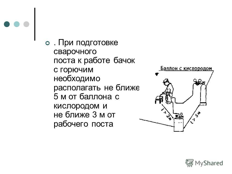 . При подготовке сварочного поста к работе бачок с горючим необходимо располагать не ближе 5 м от баллона с кислородом и не ближе 3 м от рабочего поста