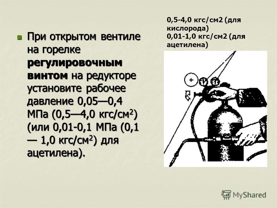 При открытом вентиле на горелке регулировочным винтом на редукторе установите рабочее давление 0,050,4 МПа (0,54,0 кгс/см 2 ) (или 0,01-0,1 МПа (0,1 1,0 кгс/см 2 ) для ацетилена). При открытом вентиле на горелке регулировочным винтом на редукторе уст