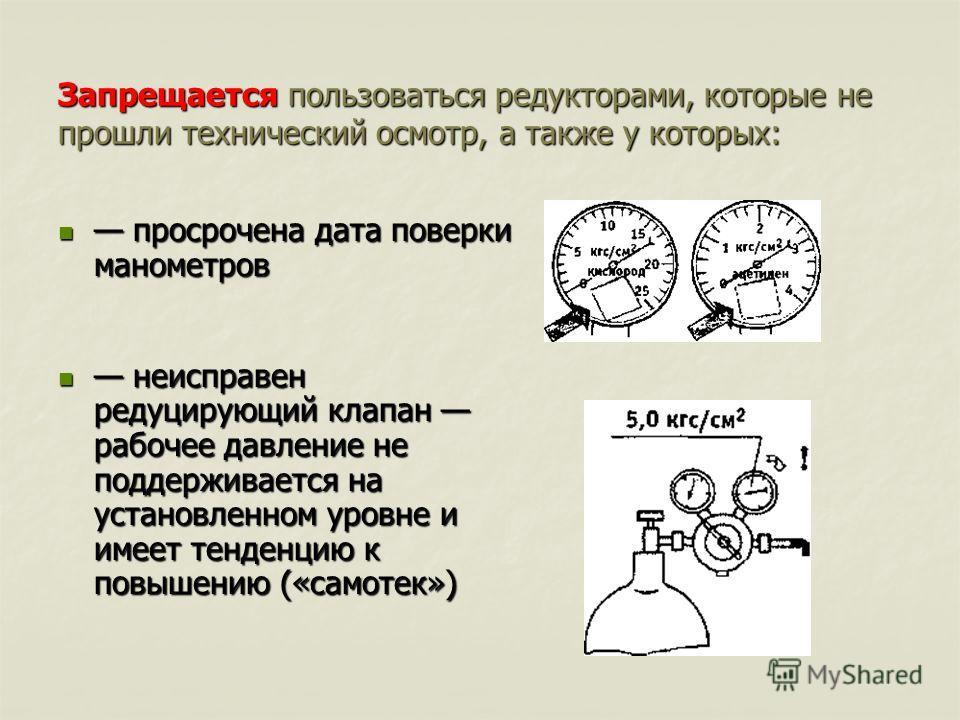 Запрещается пользоваться редукторами, которые не прошли технический осмотр, а также у которых: просрочена дата поверки манометров просрочена дата поверки манометров неисправен редуцирующий клапан рабочее давление не поддерживается на установленном ур