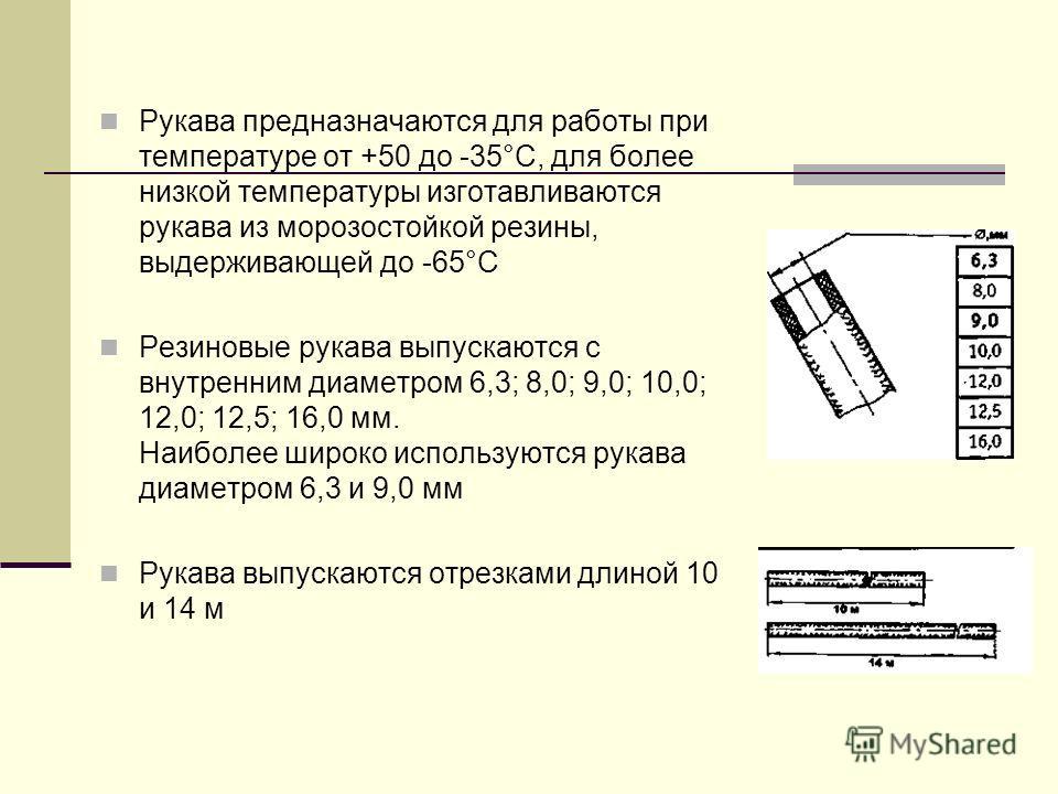 Рукава предназначаются для работы при температуре от +50 до -35°С, для более низкой температуры изготавливаются рукава из морозостойкой резины, выдерживающей до -65°С Резиновые рукава выпускаются с внутренним диаметром 6,3; 8,0; 9,0; 10,0; 12,0; 12,5