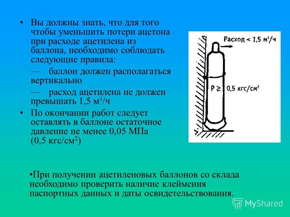 Вы должны знать, что для того чтобы уменьшить потери ацетона при расходе ацетилена из баллона, необходимо соблюдать следующие правила: баллон должен располагаться вертикально расход ацетилена не должен превышать 1,5 м 3 /ч По окончании работ следует