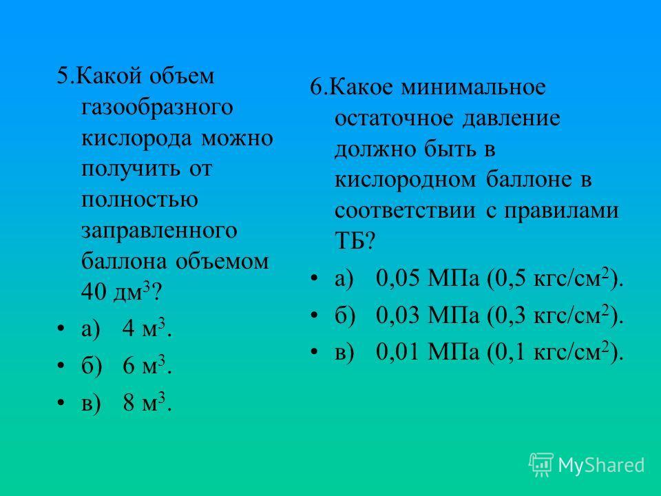 5.Какой объем газообразного кислорода можно получить от полностью заправленного баллона объемом 40 дм 3 ? а)4 м 3. б)6 м 3. в)8 м 3. 6.Какое минимальное остаточное давление должно быть в кислородном баллоне в соответствии с правилами ТБ? а)0,05 МПа (