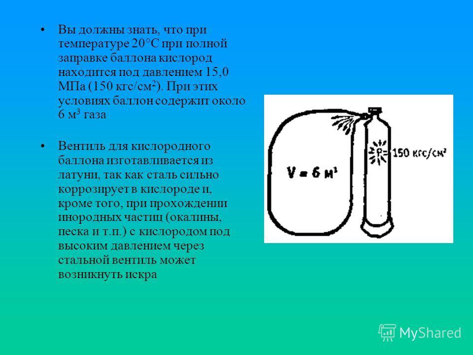Вы должны знать, что при температуре 20°С при полной заправке баллона кислород находится под давлением 15,0 МПа (150 кгс/см 2 ). При этих условиях баллон содержит около 6 м 3 газа Вентиль для кислородного баллона изготавливается из латуни, так как ст