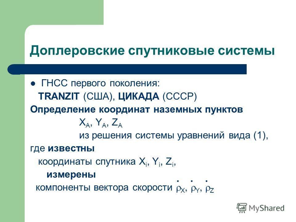 Доплеровские спутниковые системы ГНСС первого поколения: TRANZIT (США), ЦИКАДА (СССР) Определение координат наземных пунктов X A, Y A, Z A из решения системы уравнений вида (1), где известны координаты спутника X i, Y i, Z i, измерены компоненты вект