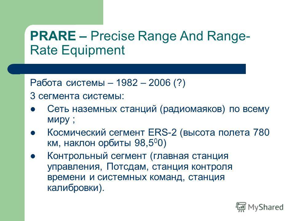 PRARE – Precise Range And Range- Rate Equipment Работа системы – 1982 – 2006 (?) 3 сегмента системы: Сеть наземных станций (радиомаяков) по всему миру ; Космический сегмент ERS-2 (высота полета 780 км, наклон орбиты 98,5 0 0) Контрольный сегмент (гла