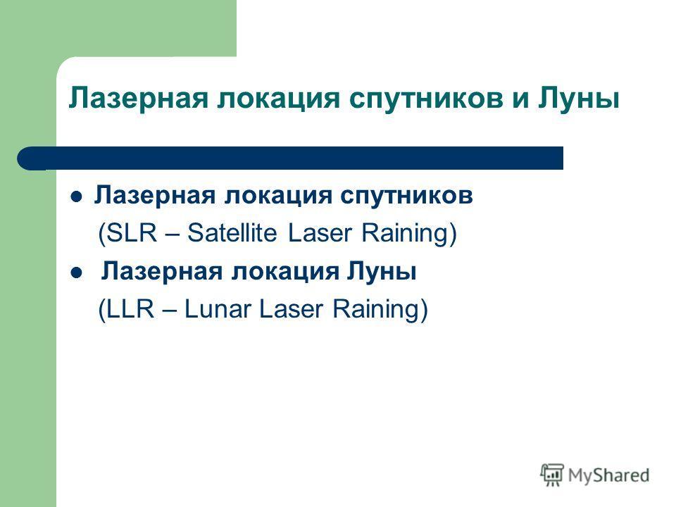 Лазерная локация спутников и Луны Лазерная локация спутников (SLR – Satellite Laser Raining) Лазерная локация Луны (LLR – Lunar Laser Raining)