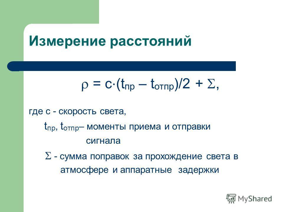 Измерение расстояний = c (t пр – t отпр )/2 +, где c - скорость света, t пр, t отпр – моменты приема и отправки сигнала - сумма поправок за прохождение света в атмосфере и аппаратные задержки