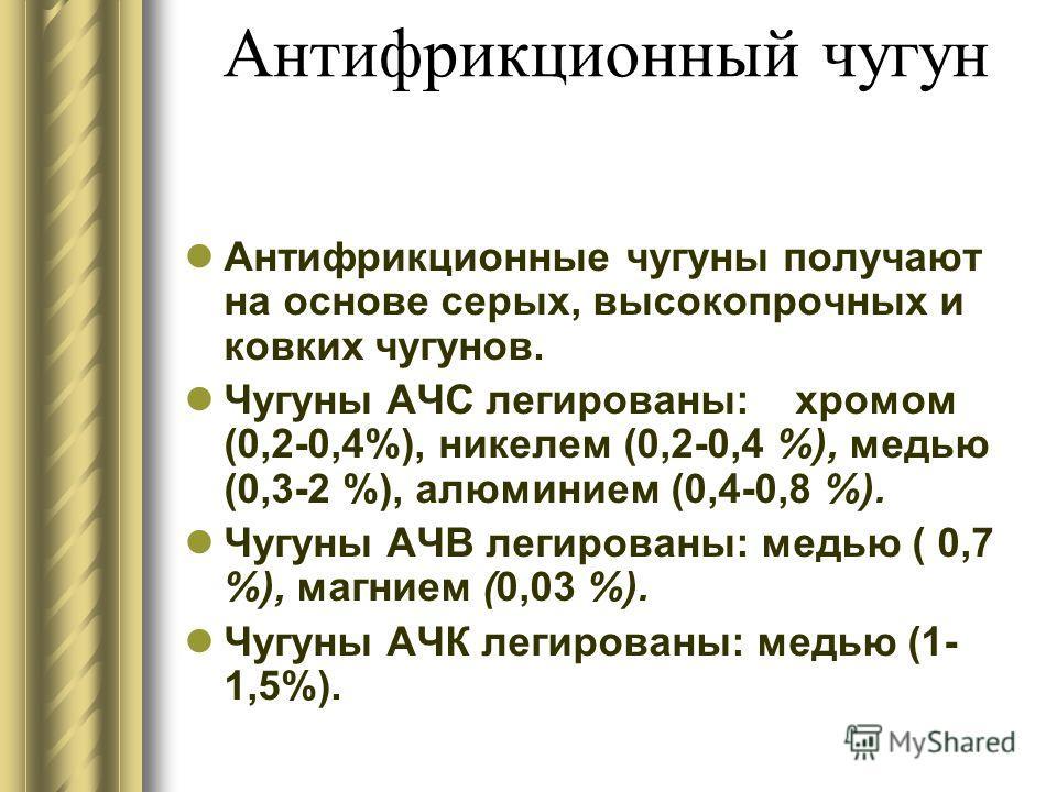 Антифрикционный чугун Антифрикционные чугуны получают на основе серых, высокопрочных и ковких чугунов. Чугуны АЧС легированы: хромом (0,2-0,4%), никелем (0,2-0,4 %), медью (0,3-2 %), алюминием (0,4-0,8 %). Чугуны АЧВ легированы: медью ( 0,7 %), магни