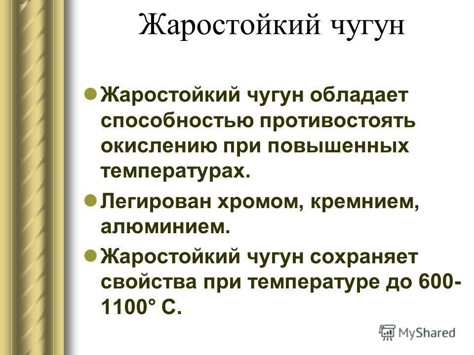 Жаростойкий чугун Жаростойкий чугун обладает способностью противостоять окислению при повышенных температурах. Легирован хромом, кремнием, алюминием. Жаростойкий чугун сохраняет свойства при температуре до 600- 1100° С.