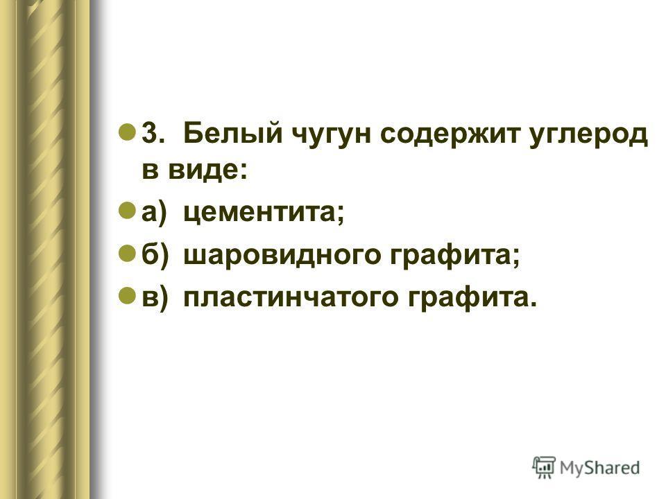 3.Белый чугун содержит углерод в виде: а)цементита; б)шаровидного графита; в)пластинчатого графита.