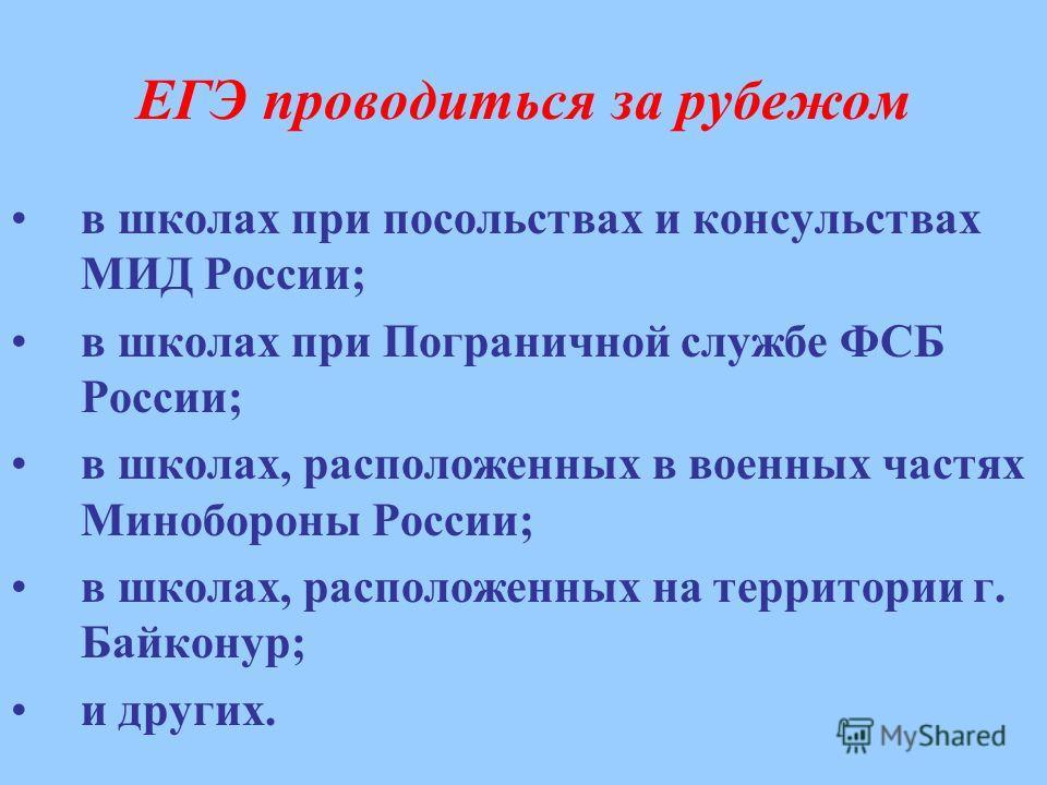 ЕГЭ проводиться за рубежом в школах при посольствах и консульствах МИД России; в школах при Пограничной службе ФСБ России; в школах, расположенных в военных частях Минобороны России; в школах, расположенных на территории г. Байконур; и других.