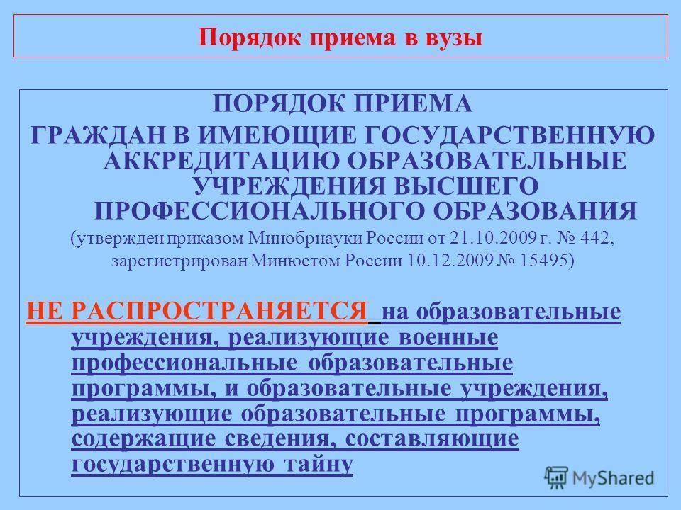 Порядок приема в вузы ПОРЯДОК ПРИЕМА ГРАЖДАН В ИМЕЮЩИЕ ГОСУДАРСТВЕННУЮ АККРЕДИТАЦИЮ ОБРАЗОВАТЕЛЬНЫЕ УЧРЕЖДЕНИЯ ВЫСШЕГО ПРОФЕССИОНАЛЬНОГО ОБРАЗОВАНИЯ (утвержден приказом Минобрнауки России от 21.10.2009 г. 442, зарегистрирован Минюстом России 10.12.20