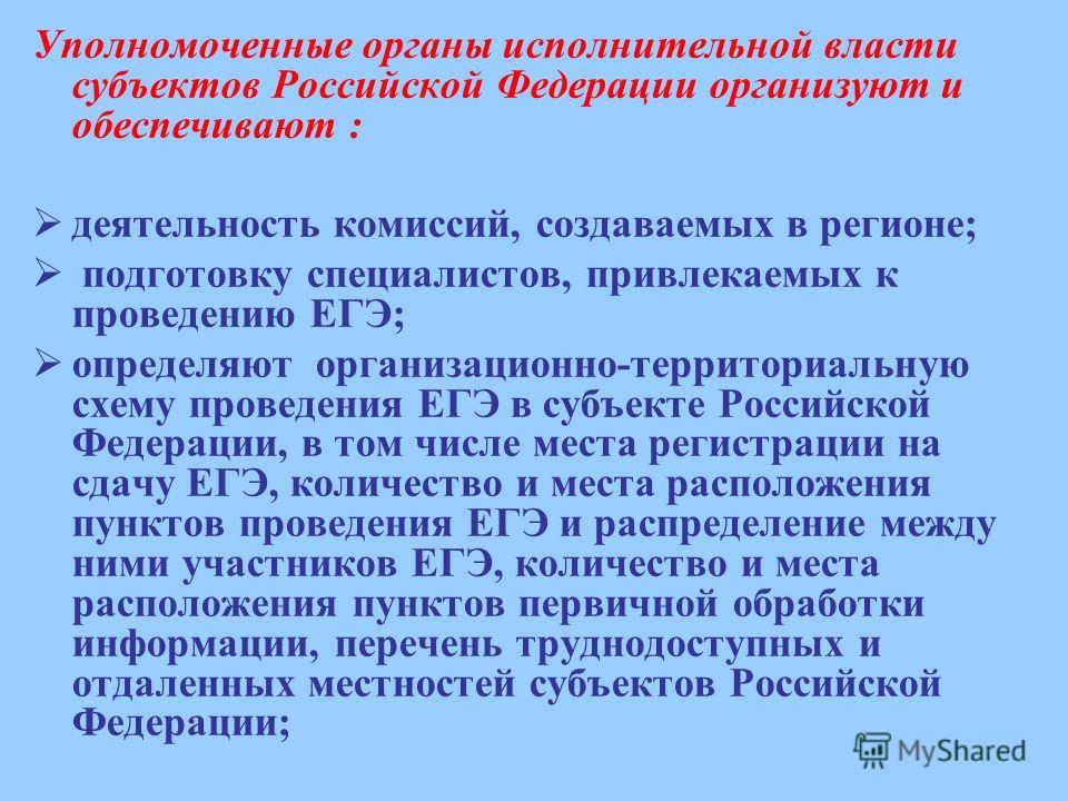 Уполномоченные органы исполнительной власти субъектов Российской Федерации организуют и обеспечивают : деятельность комиссий, создаваемых в регионе; подготовку специалистов, привлекаемых к проведению ЕГЭ; определяют организационно-территориальную схе