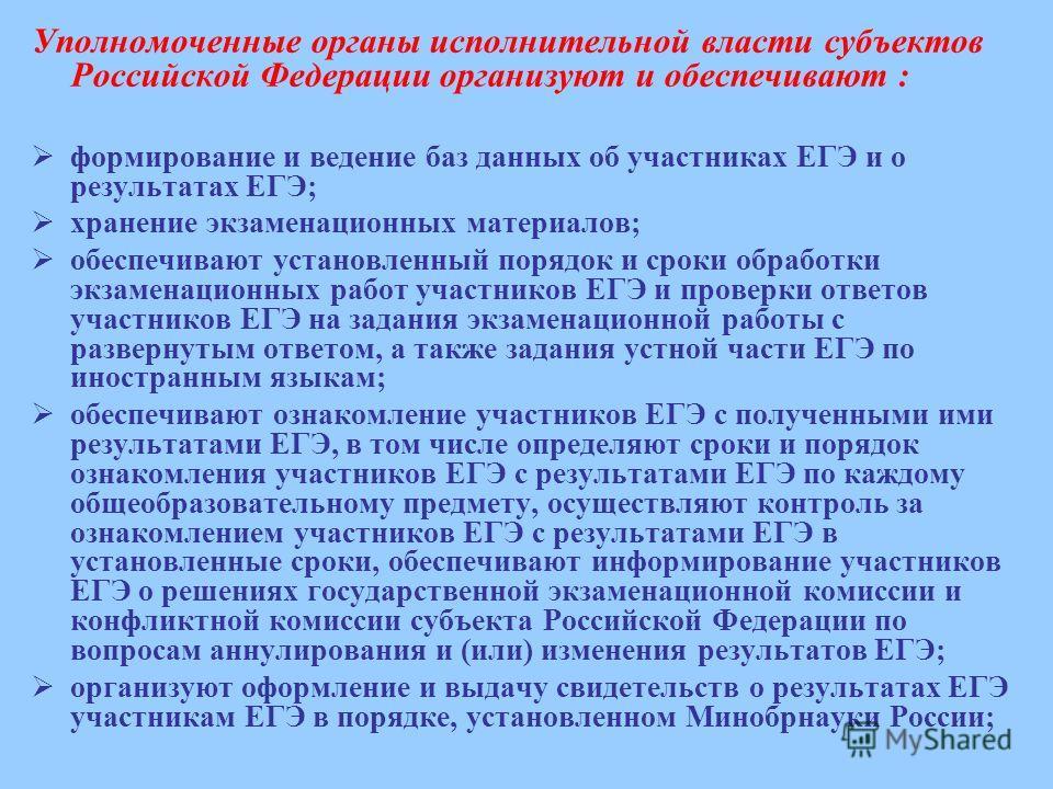 Уполномоченные органы исполнительной власти субъектов Российской Федерации организуют и обеспечивают : формирование и ведение баз данных об участниках ЕГЭ и о результатах ЕГЭ; хранение экзаменационных материалов; обеспечивают установленный порядок и