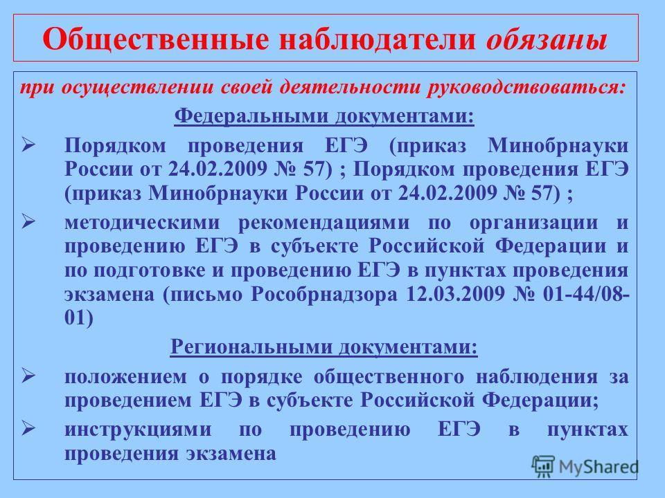 Общественные наблюдатели обязаны при осуществлении своей деятельности руководствоваться: Федеральными документами: Порядком проведения ЕГЭ (приказ Минобрнауки России от 24.02.2009 57) ; Порядком проведения ЕГЭ (приказ Минобрнауки России от 24.02.2009