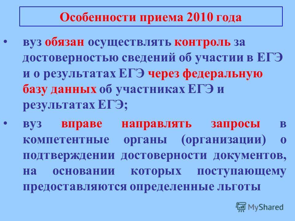Особенности приема 2010 года вуз обязан осуществлять контроль за достоверностью сведений об участии в ЕГЭ и о результатах ЕГЭ через федеральную базу данных об участниках ЕГЭ и результатах ЕГЭ; вуз вправе направлять запросы в компетентные органы (орга
