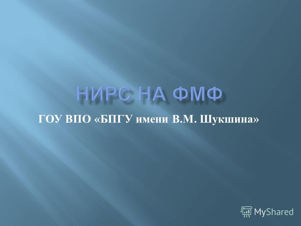 ГОУ ВПО « БПГУ имени В. М. Шукшина »