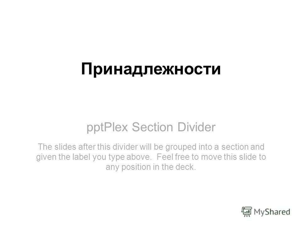 pptPlex Section Divider Принадлежности The slides after this divider will be grouped into a section and given the label you type above. Feel free to move this slide to any position in the deck.