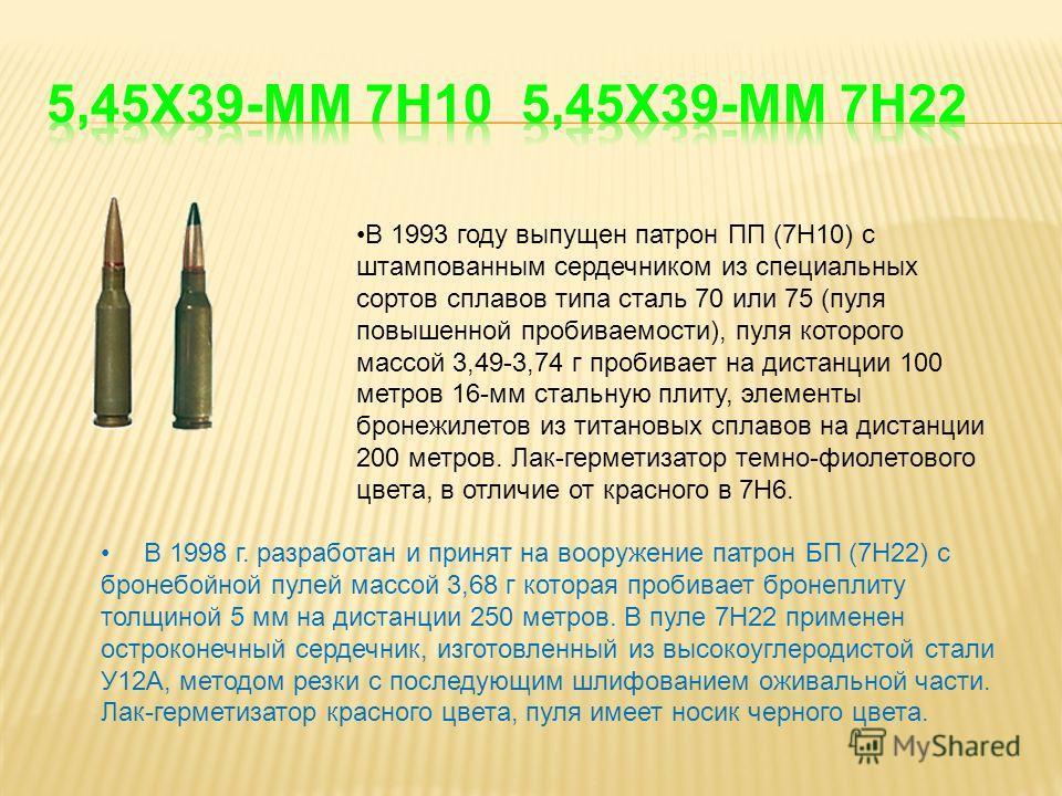 В 1998 г. разработан и принят на вооружение патрон БП (7Н22) с бронебойной пулей массой 3,68 г которая пробивает бронеплиту толщиной 5 мм на дистанции 250 метров. В пуле 7Н22 применен остроконечный сердечник, изготовленный из высокоуглеродистой стали