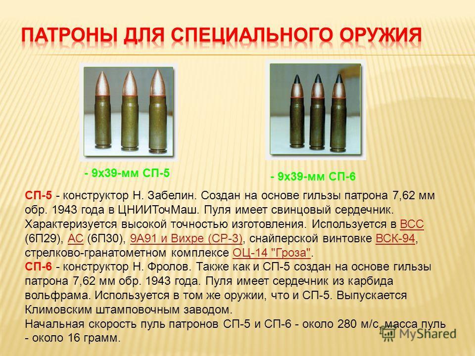 - 9х39-мм СП-5 СП-5 - конструктор Н. Забелин. Создан на основе гильзы патрона 7,62 мм обр. 1943 года в ЦНИИТочМаш. Пуля имеет свинцовый сердечник. Характеризуется высокой точностью изготовления. Используется в ВСС (6П29), АС (6П30), 9A91 и Вихре (СР-