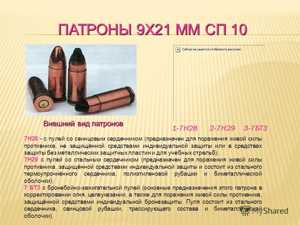 ПАТРОНЫ 9Х21 ММ СП 10 7Н28 - с пулей со свинцовым сердечником (предназначен для поражения живой силы противника, не защищённой средствами индивидуальной защиты или в средствах защиты без металлических защитных пластин и для учебных стрельб); 7Н29 с п