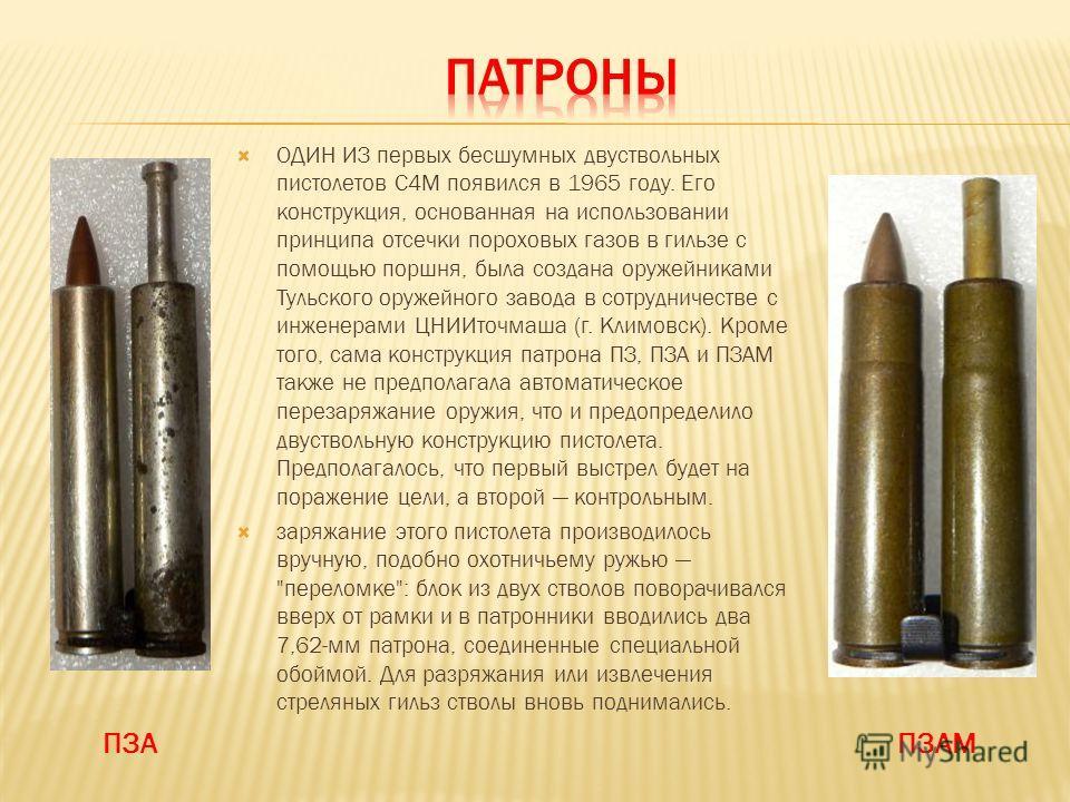 ПЗАПЗАМ ОДИН ИЗ первых бесшумных двуствольных пистолетов С4М появился в 1965 году. Его конструкция, основанная на использовании принципа отсечки пороховых газов в гильзе с помощью поршня, была создана оружейниками Тульского оружейного завода в сотруд
