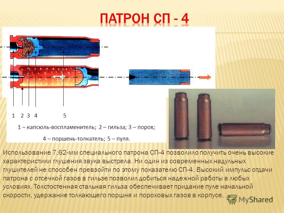 1 2 3 4 5 1 – капсюль-воспламенитель; 2 – гильза; 3 – порох; 4 – поршень-толкатель; 5 – пуля. Использование 7,62-мм специального патрона СП-4 позволило получить очень высокие характеристики глушения звука выстрела. Ни один из современных надульных гл