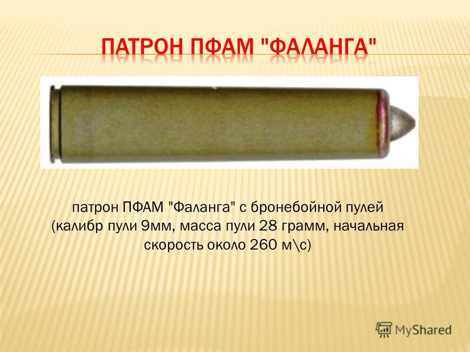 патрон ПФАМ Фаланга с бронебойной пулей (калибр пули 9мм, масса пули 28 грамм, начальная скорость около 260 м\с)