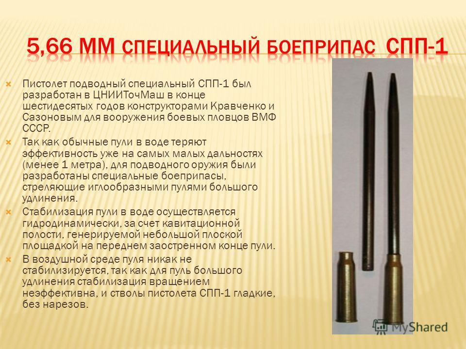 Пистолет подводный специальный СПП-1 был разработан в ЦНИИТочМаш в конце шестидесятых годов конструкторами Кравченко и Сазоновым для вооружения боевых пловцов ВМФ СССР. Так как обычные пули в воде теряют эффективность уже на самых малых дальностях (м