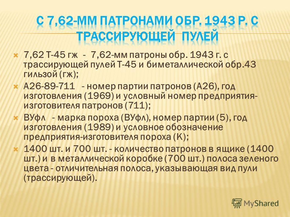 7,62 Т-45 гж - 7,62-мм патроны обр. 1943 г. с трассирующей пулей Т-45 и биметаллической обр.43 гильзой (гж); А26-89-711 - номер партии патронов (А26), год изготовления (1969) и условный номер предприятия- изготовителя патронов (711); ВУфл - марка по