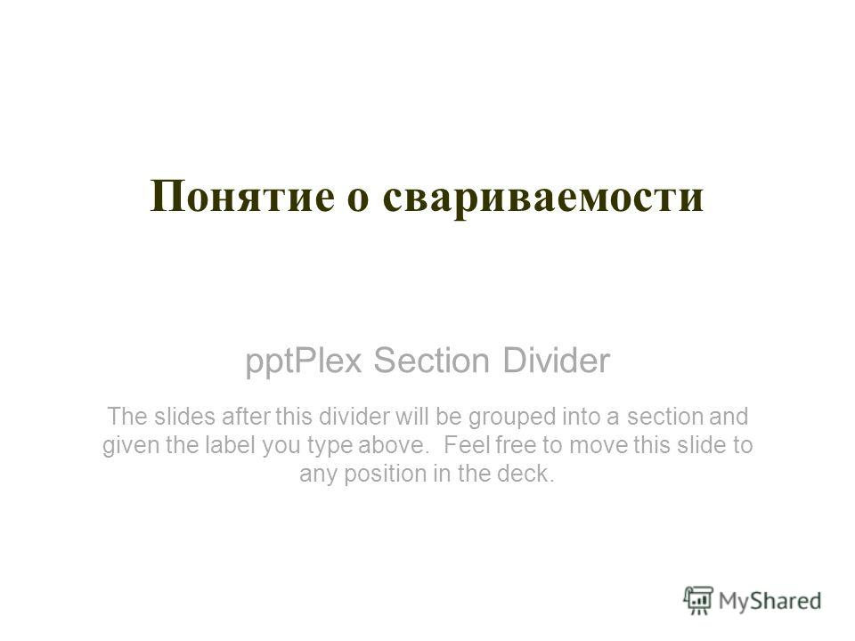 pptPlex Section Divider Понятие о свариваемости The slides after this divider will be grouped into a section and given the label you type above. Feel free to move this slide to any position in the deck.