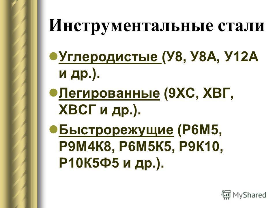Инструментальные стали Углеродистые (У8, У8А, У12А и др.). Легированные (9ХС, ХВГ, ХВСГ и др.). Быстрорежущие (Р6М5, Р9М4К8, Р6М5К5, Р9К10, Р10К5Ф5 и др.).