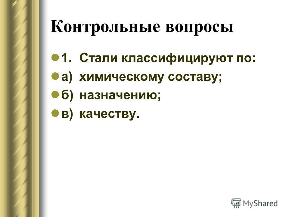 Контрольные вопросы 1.Стали классифицируют по: а)химическому составу; б)назначению; в)качеству.