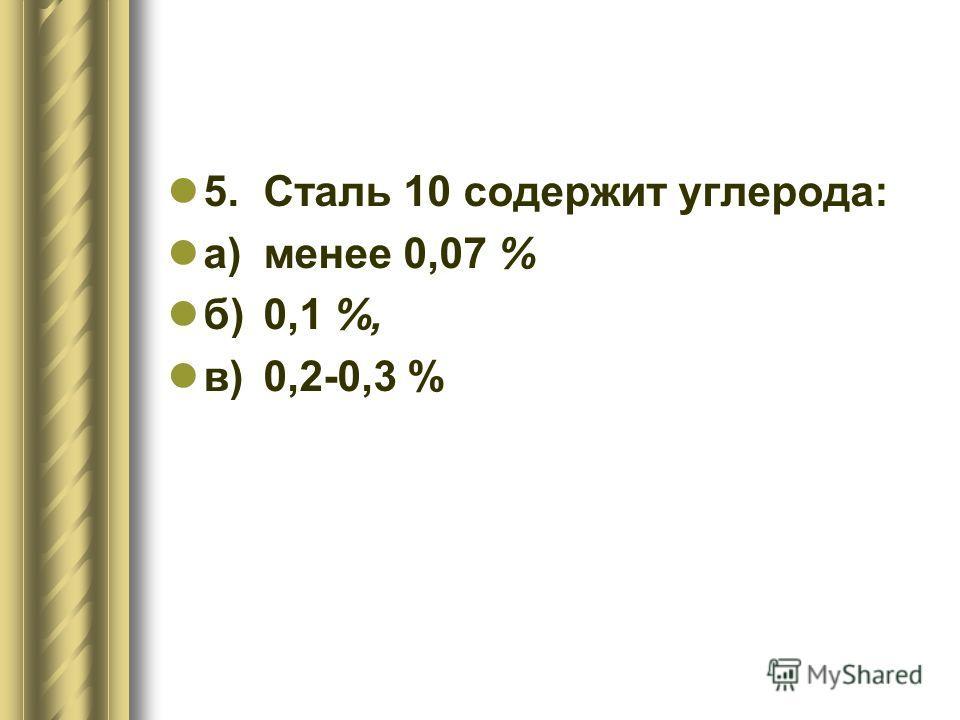 5.Сталь 10 содержит углерода: а)менее 0,07 % б)0,1 %, в)0,2-0,3 %