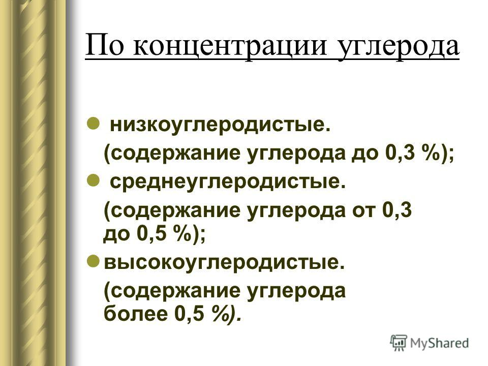 По концентрации углерода низкоуглеродистые. (содержание углерода до 0,3 %); среднеуглеродистые. (содержание углерода от 0,3 до 0,5 %); высокоуглеродистые. (содержание углерода более 0,5 %).