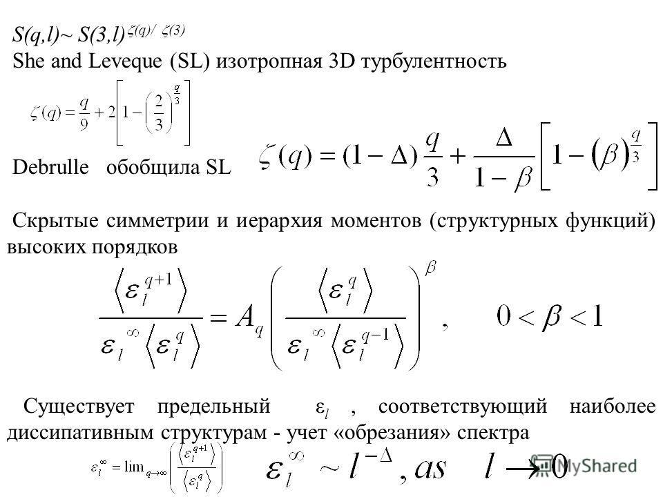 S(q,l)~ S(3,l) (q)/ (3) She and Leveque (SL) изотропная 3D турбулентность Debrulle обобщила SL Скрытые симметрии и иерархия моментов (структурных функций) высоких порядков Существует предельный ε l, соответствующий наиболее диссипативным структурам -