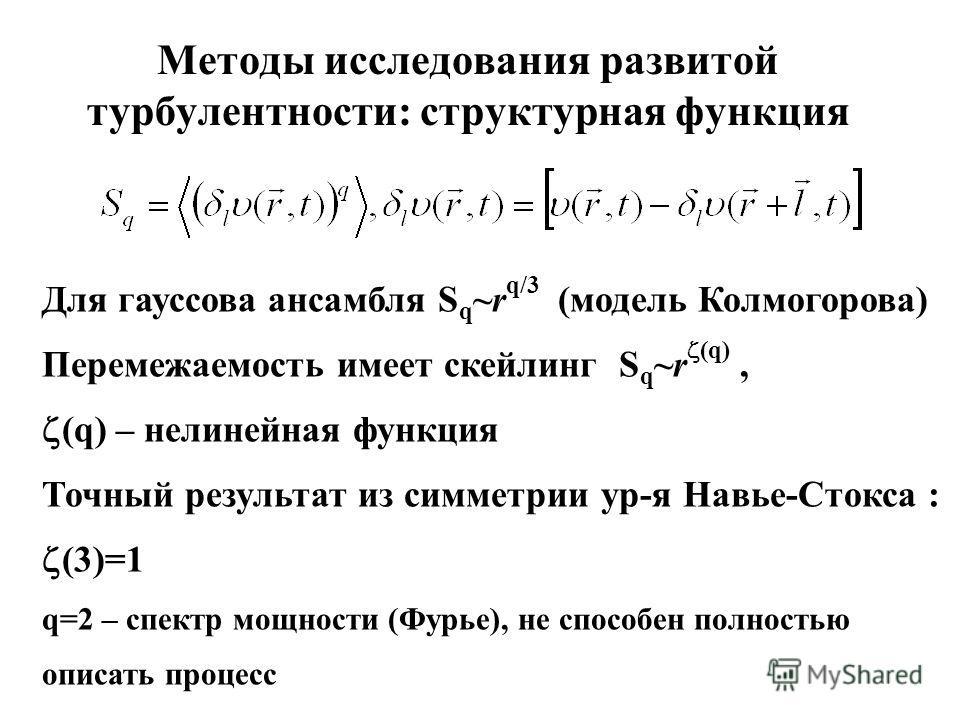 Методы исследования развитой турбулентности: структурная функция Для гауссова ансамбля S q ~r q/3 (модель Колмогорова) Перемежаемость имеет скейлинг S q ~r (q), (q) – нелинейная функция Точный результат из симметрии ур-я Навье-Стокса : (3)=1 q=2 – сп
